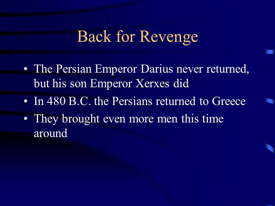 Back for Revenge The Persian Emperor Darius never returned, but his son Emperor Xerxes did. In 480 B.C. the Persians returned to Greece.