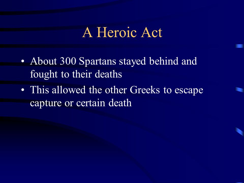 A Heroic Act About 300 Spartans stayed behind and fought to their deaths.
