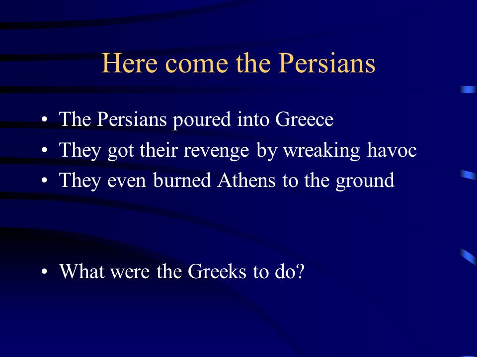 Here come the Persians The Persians poured into Greece