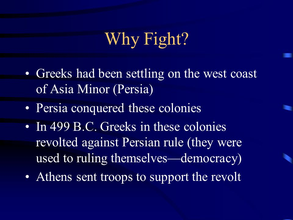 Why Fight Greeks had been settling on the west coast of Asia Minor (Persia) Persia conquered these colonies.