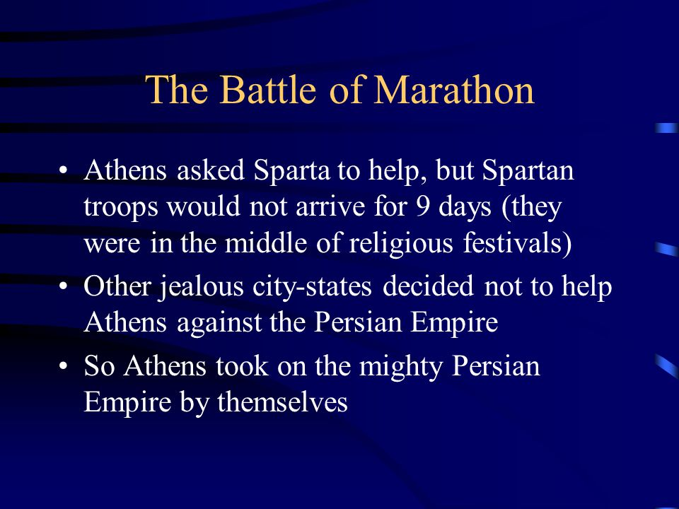 The Battle of Marathon Athens asked Sparta to help, but Spartan troops would not arrive for 9 days (they were in the middle of religious festivals)