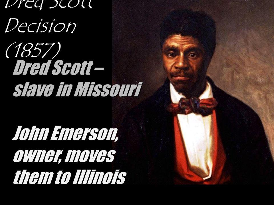 Dred Scott Decision (1857) Dred Scott – slave in Missouri