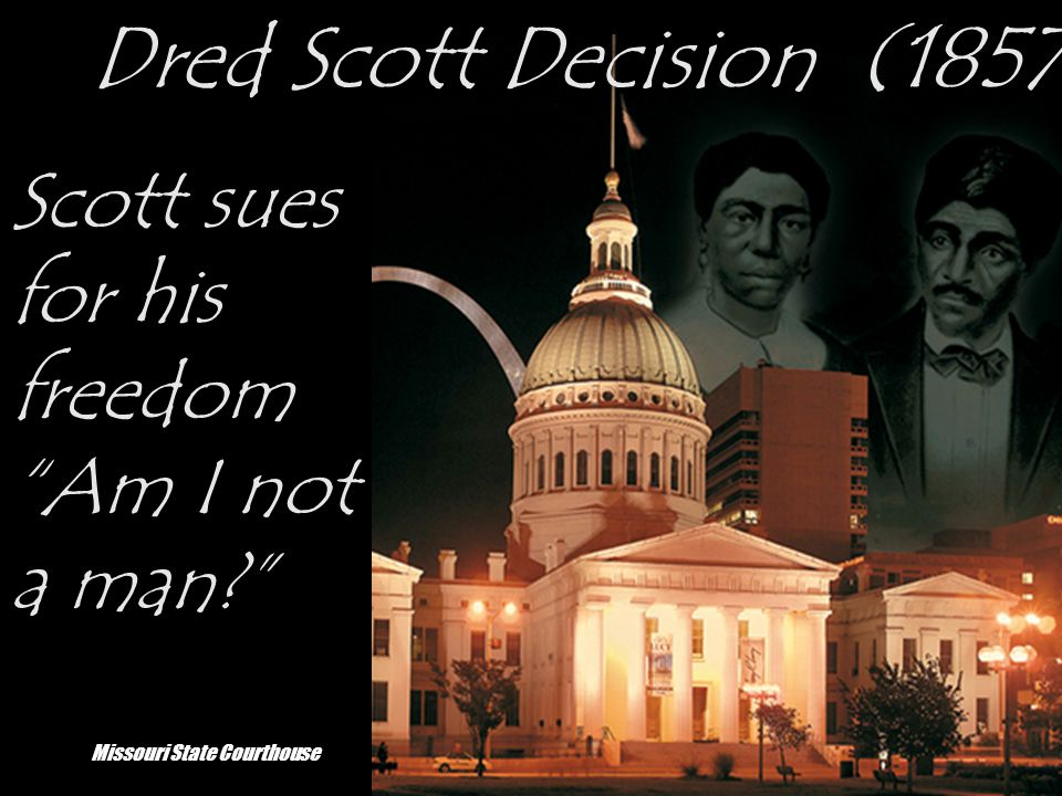 Dred Scott Decision (1857) Scott sues for his freedom Am I not