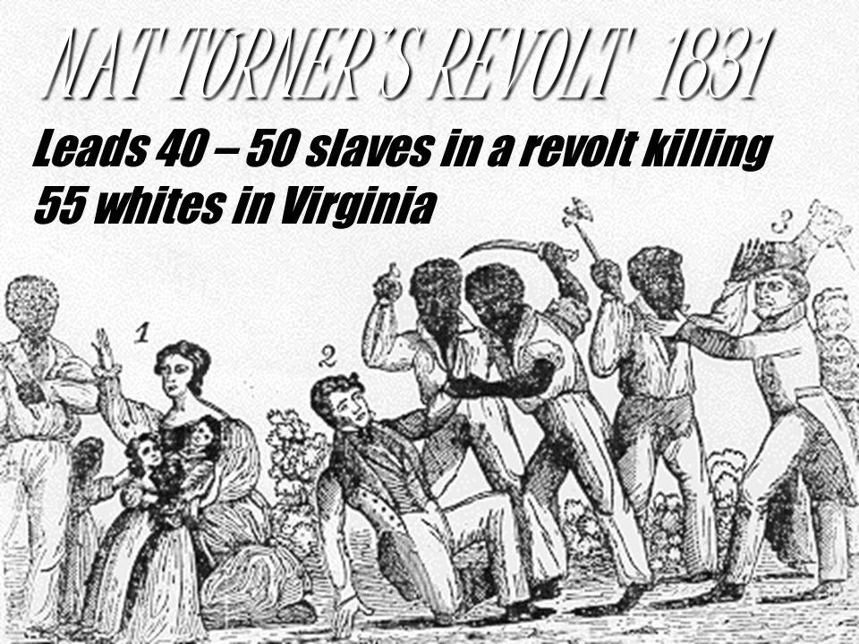 NAT TURNER'S REVOLT 1831 Leads 40 – 50 slaves in a revolt killing 55 whites in Virginia