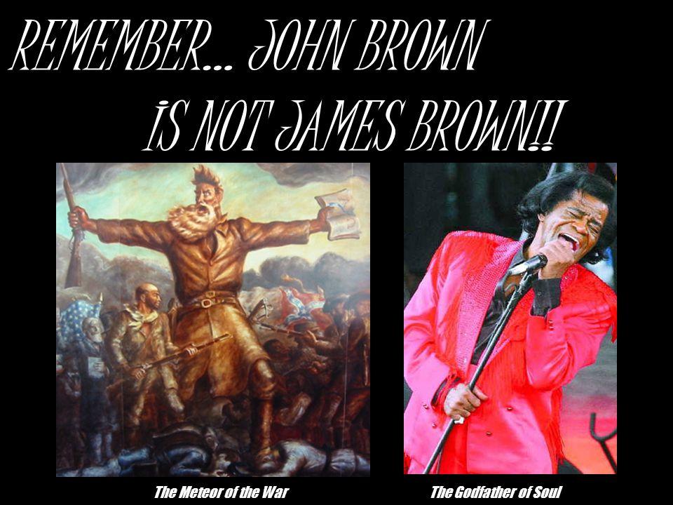 REMEMBER… JOHN BROWN IS NOT JAMES BROWN!!