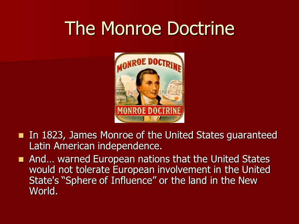 The Monroe Doctrine In 1823, James Monroe of the United States guaranteed Latin American independence.