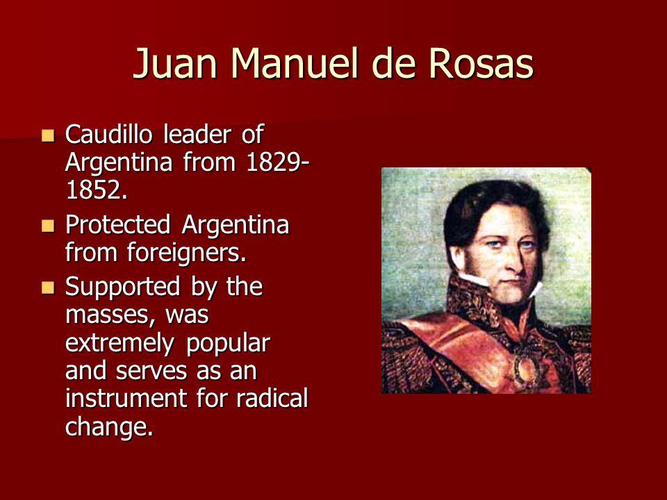 Juan Manuel de Rosas Caudillo leader of Argentina from 1829- 1852.