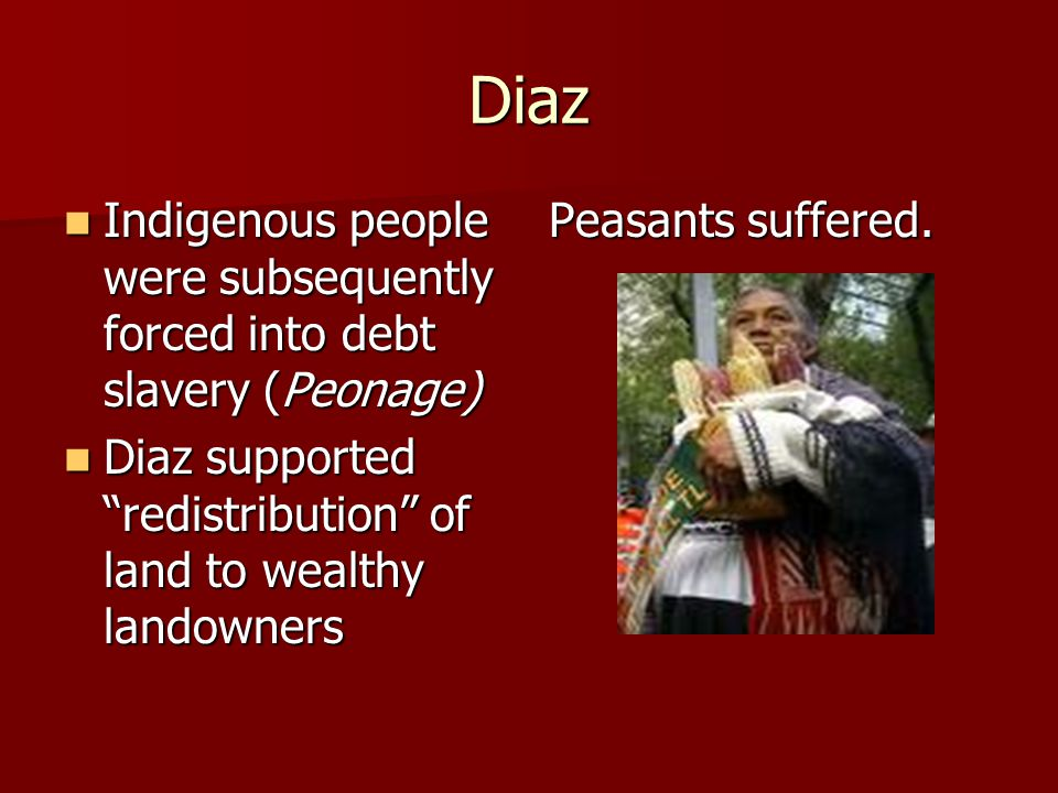 Diaz Indigenous people were subsequently forced into debt slavery (Peonage) Diaz supported redistribution of land to wealthy landowners.