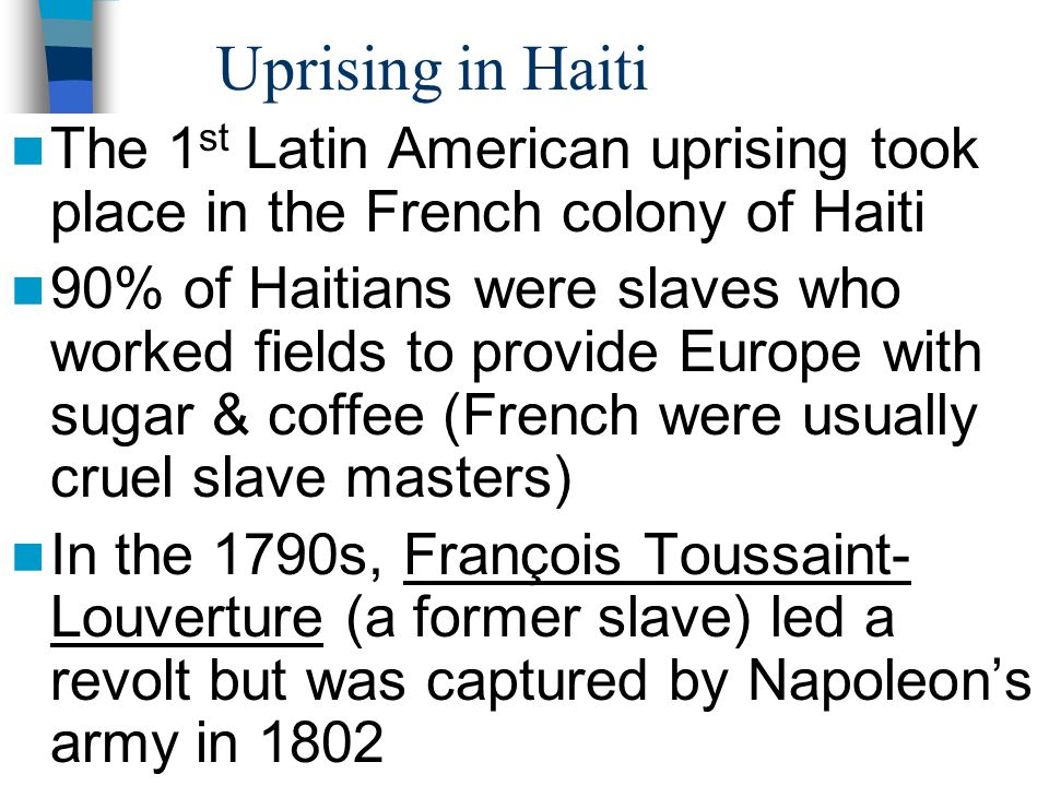Uprising in Haiti The 1st Latin American uprising took place in the French colony of Haiti.