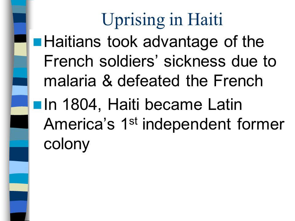 Uprising in Haiti Haitians took advantage of the French soldiers' sickness due to malaria & defeated the French.