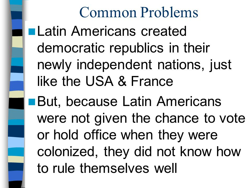 Common Problems Latin Americans created democratic republics in their newly independent nations, just like the USA & France.