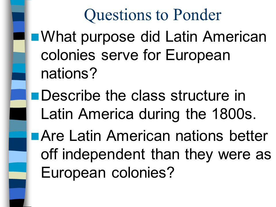 Questions to Ponder What purpose did Latin American colonies serve for European nations