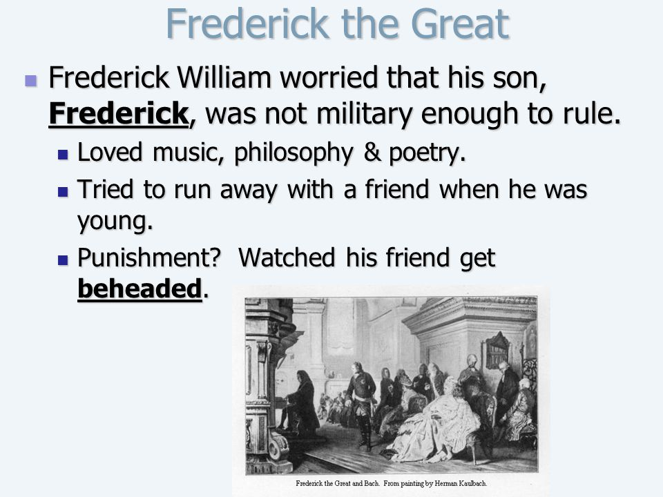 Frederick the Great Frederick William worried that his son, Frederick, was not military enough to rule.