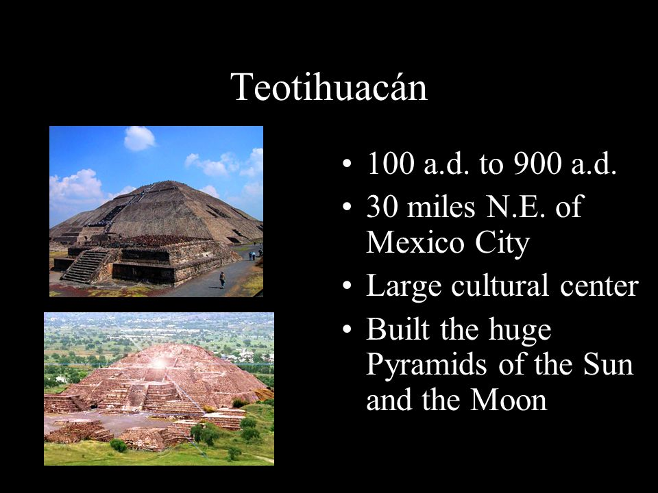 Teotihuacán 100 a.d. to 900 a.d. 30 miles N.E. of Mexico City