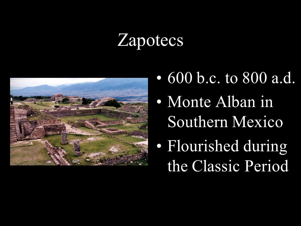 Zapotecs 600 b.c. to 800 a.d. Monte Alban in Southern Mexico