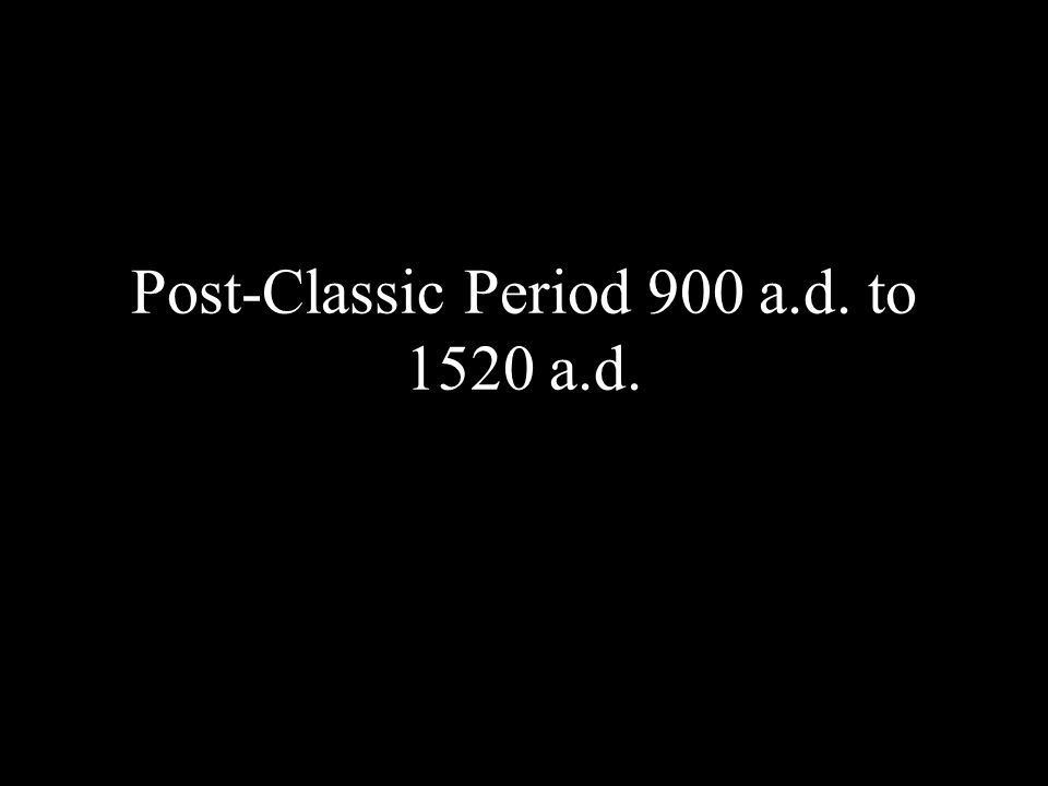 Post-Classic Period 900 a.d. to 1520 a.d.