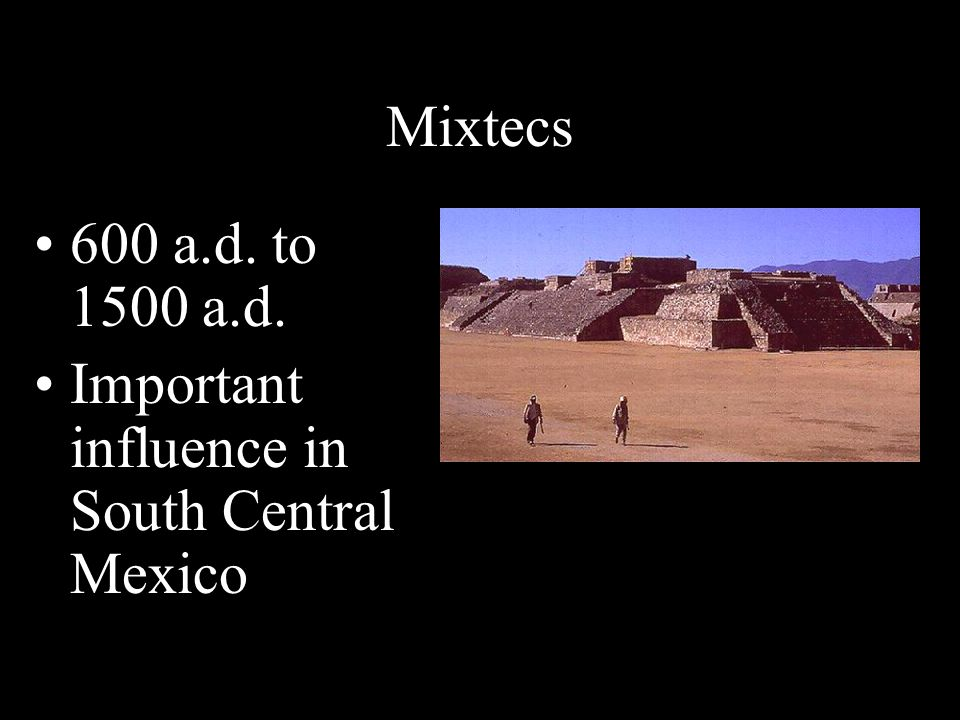 Mixtecs 600 a.d. to 1500 a.d. Important influence in South Central Mexico