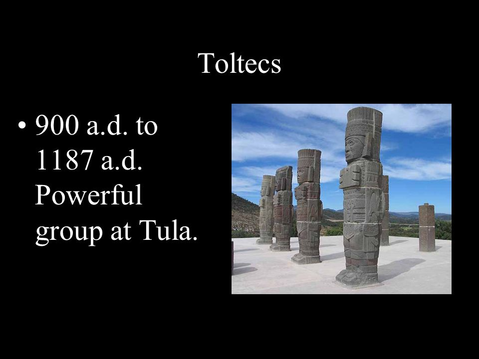 Toltecs 900 a.d. to 1187 a.d. Powerful group at Tula.