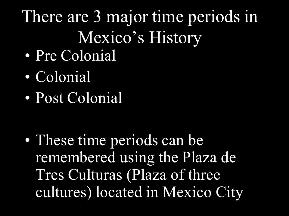 There are 3 major time periods in Mexico's History