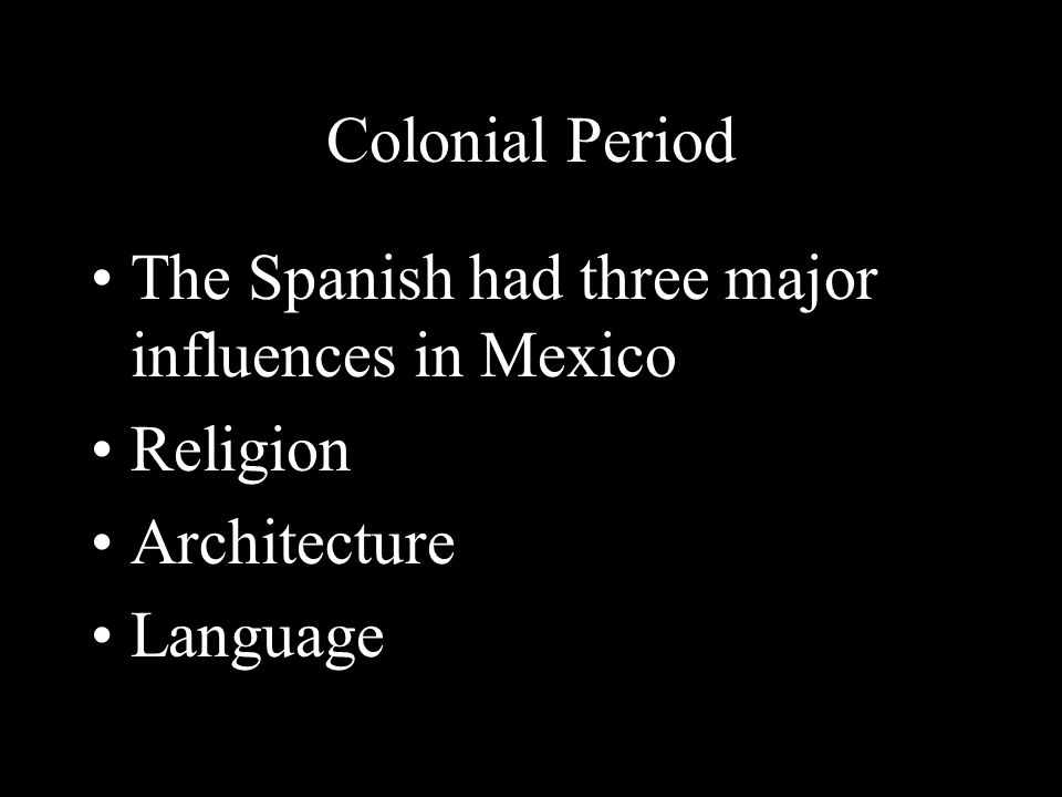 Colonial Period The Spanish had three major influences in Mexico Religion Architecture Language