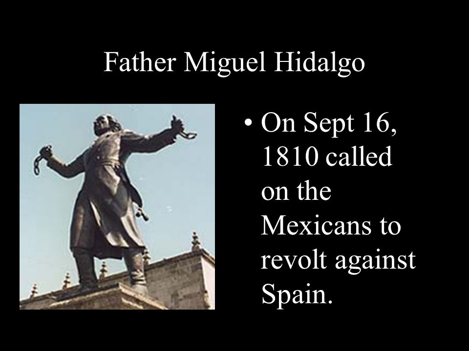 On Sept 16, 1810 called on the Mexicans to revolt against Spain.