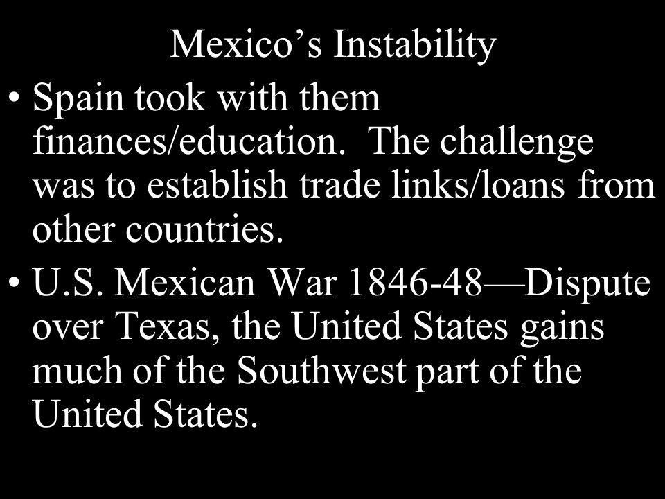 Mexico's Instability Spain took with them finances/education. The challenge was to establish trade links/loans from other countries.