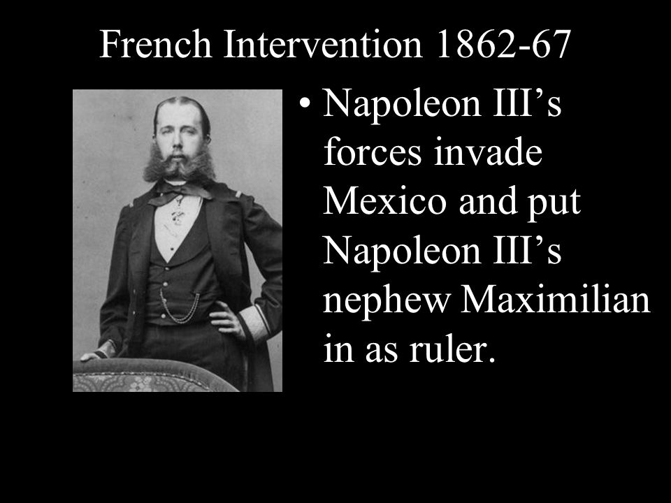 French Intervention 1862-67 Napoleon III's forces invade Mexico and put Napoleon III's nephew Maximilian in as ruler.