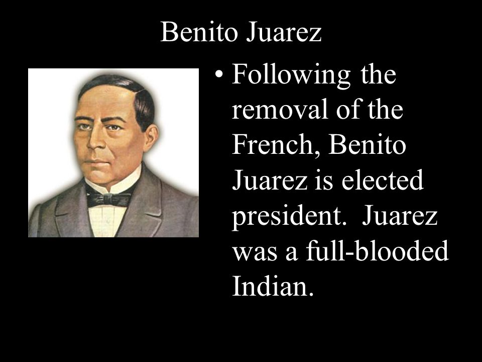 Benito Juarez Following the removal of the French, Benito Juarez is elected president.