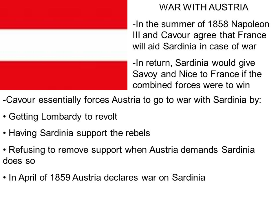 WAR WITH AUSTRIA -In the summer of 1858 Napoleon III and Cavour agree that France will aid Sardinia in case of war.