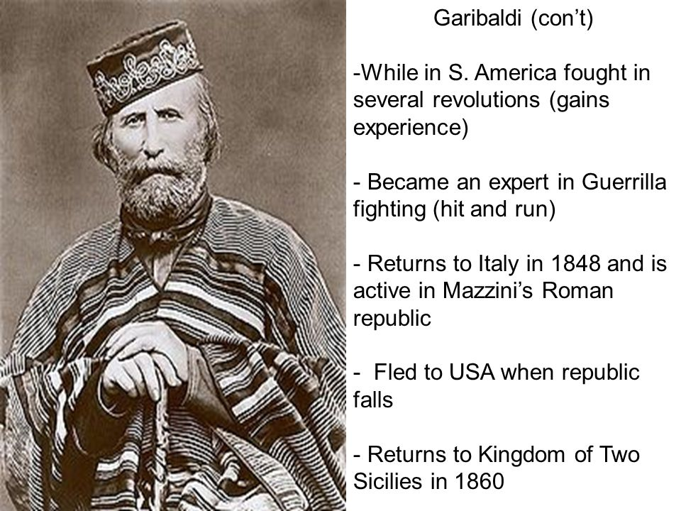 Garibaldi (con't) While in S. America fought in several revolutions (gains experience) Became an expert in Guerrilla fighting (hit and run)