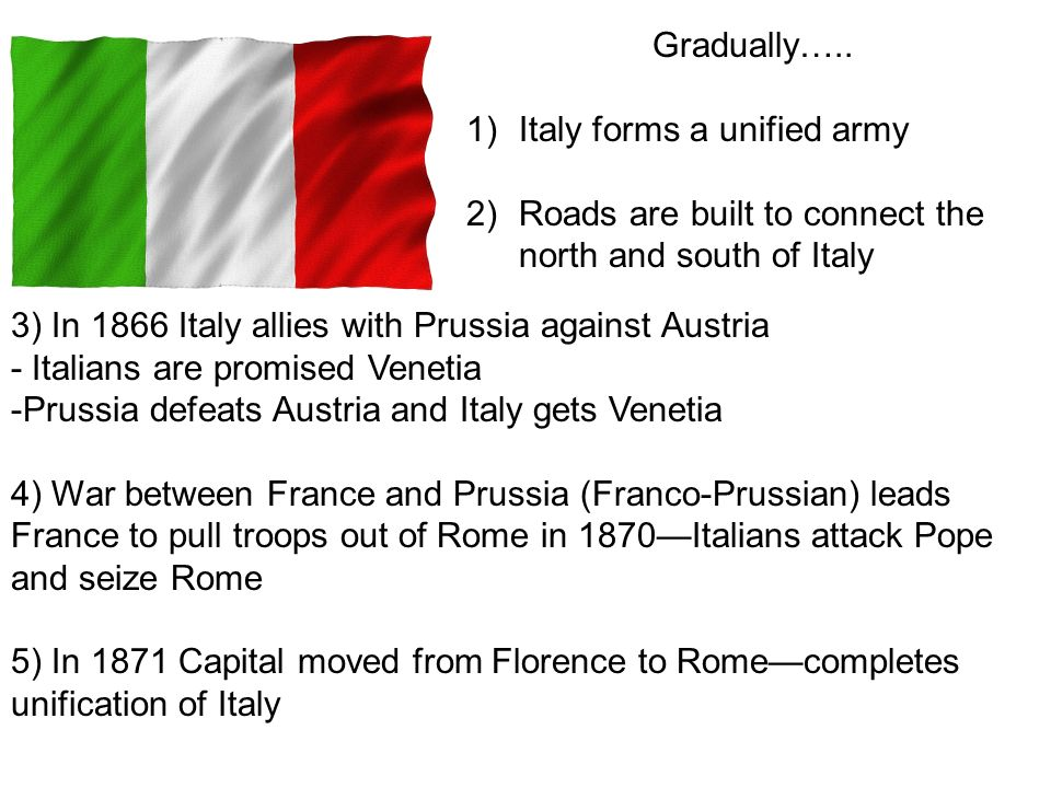 Gradually….. Italy forms a unified army. Roads are built to connect the north and south of Italy.
