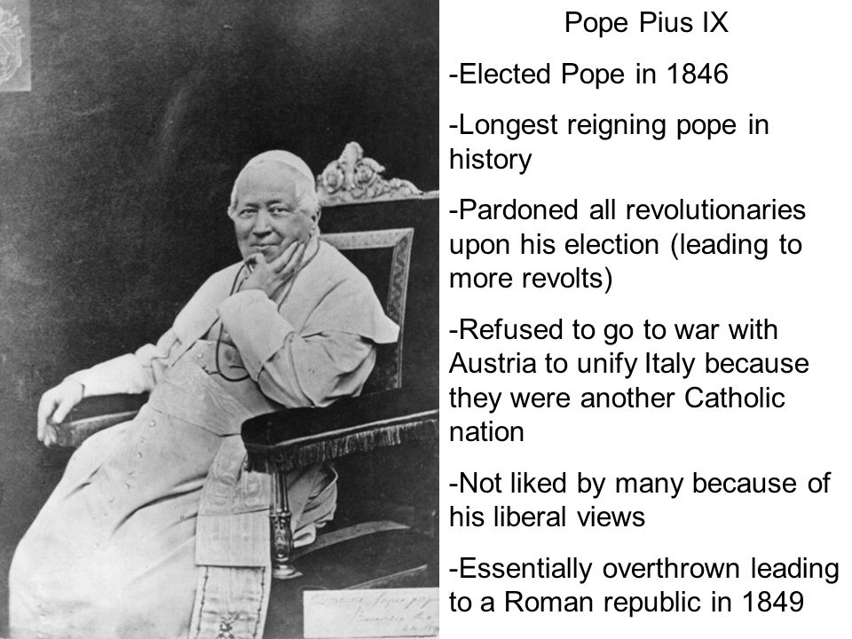 Pope Pius IX -Elected Pope in 1846. -Longest reigning pope in history. -Pardoned all revolutionaries upon his election (leading to more revolts)
