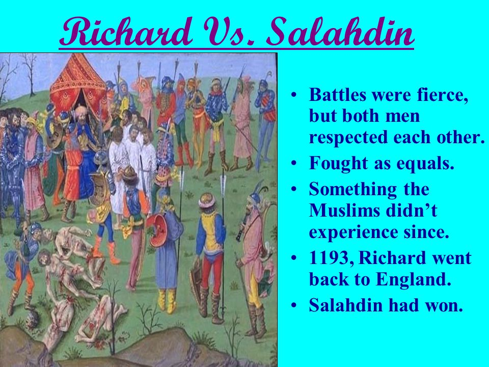 Richard Vs. Salahdin Battles were fierce, but both men respected each other. Fought as equals. Something the Muslims didn't experience since.