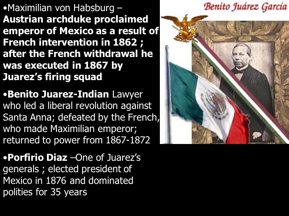 Maximilian von Habsburg – Austrian archduke proclaimed emperor of Mexico as a result of French intervention in 1862 ; after the French withdrawal he was executed in 1867 by Juarez's firing squad