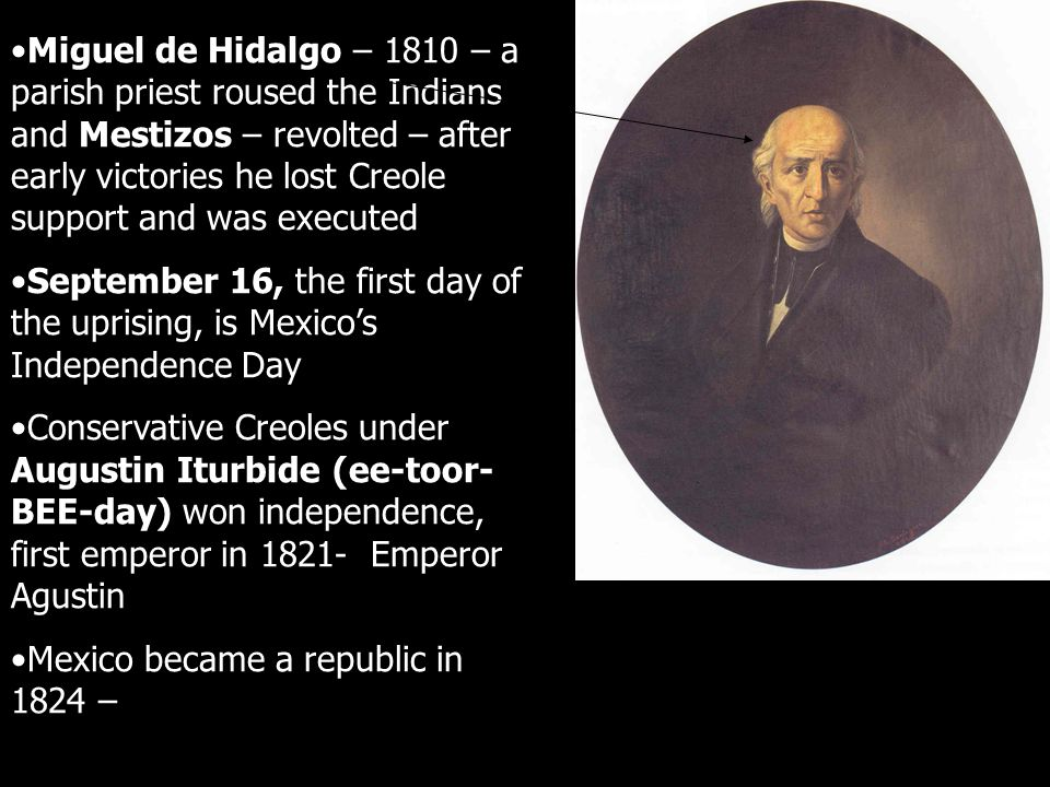Miguel de Hidalgo – 1810 – a parish priest roused the Indians and Mestizos – revolted – after early victories he lost Creole support and was executed