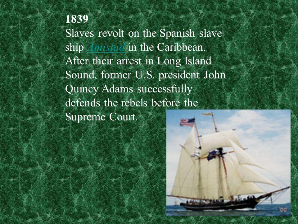 1839 Slaves revolt on the Spanish slave ship Amistad in the Caribbean