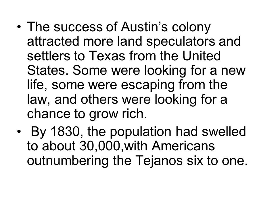 The success of Austin's colony attracted more land speculators and settlers to Texas from the United States. Some were looking for a new life, some were escaping from the law, and others were looking for a chance to grow rich.