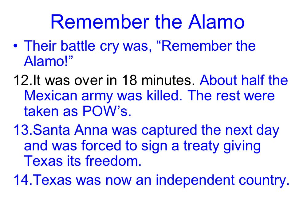 Remember the Alamo Their battle cry was, Remember the Alamo!