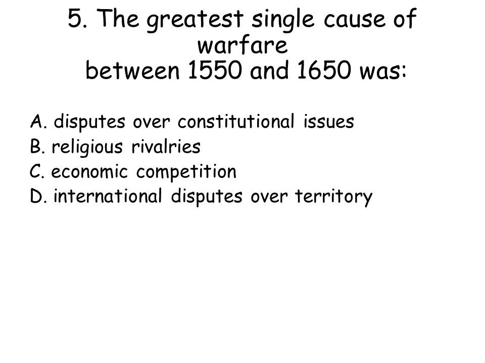 5. The greatest single cause of warfare between 1550 and 1650 was: