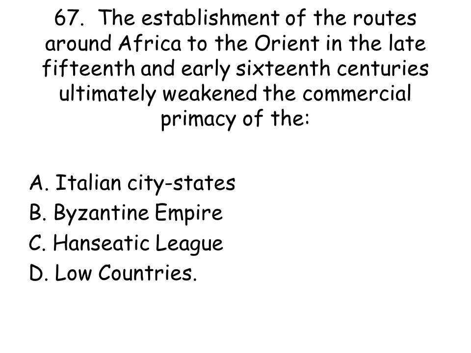 67. The establishment of the routes around Africa to the Orient in the late fifteenth and early sixteenth centuries ultimately weakened the commercial primacy of the:
