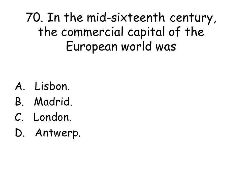 70. In the mid-sixteenth century, the commercial capital of the European world was