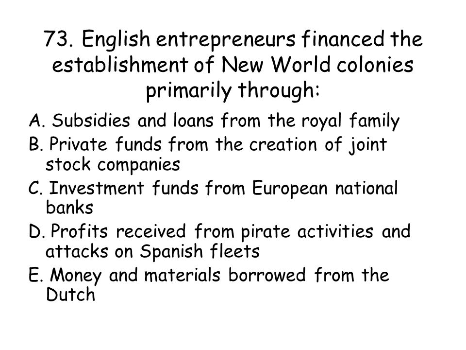 73. English entrepreneurs financed the establishment of New World colonies primarily through: