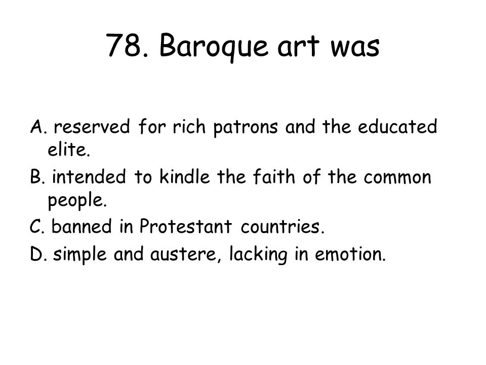 78. Baroque art was A. reserved for rich patrons and the educated elite. B. intended to kindle the faith of the common people.