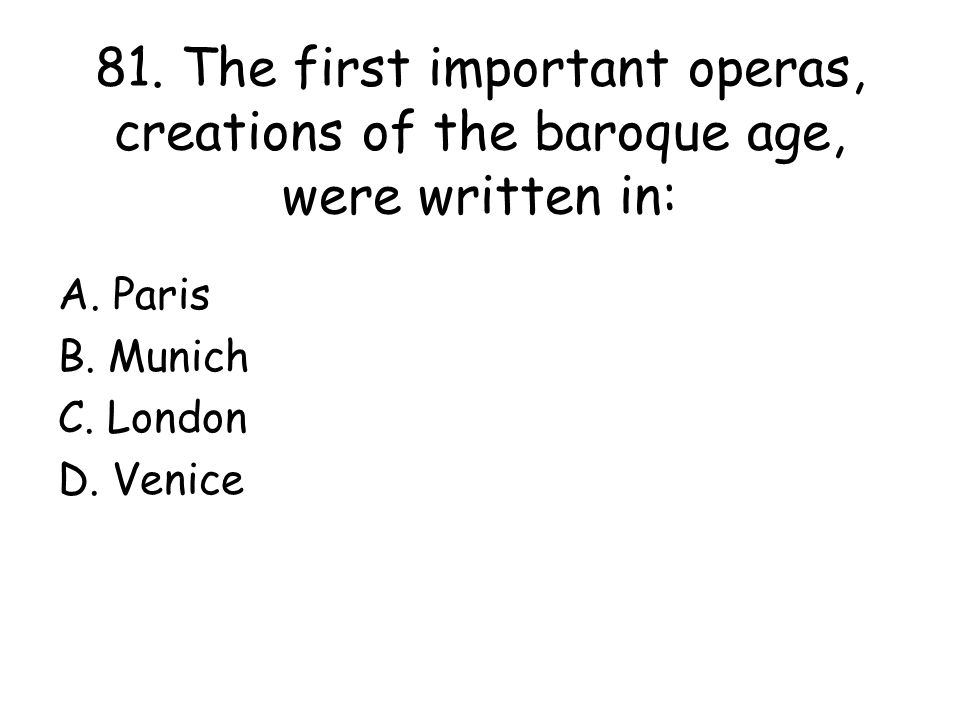81. The first important operas, creations of the baroque age, were written in: