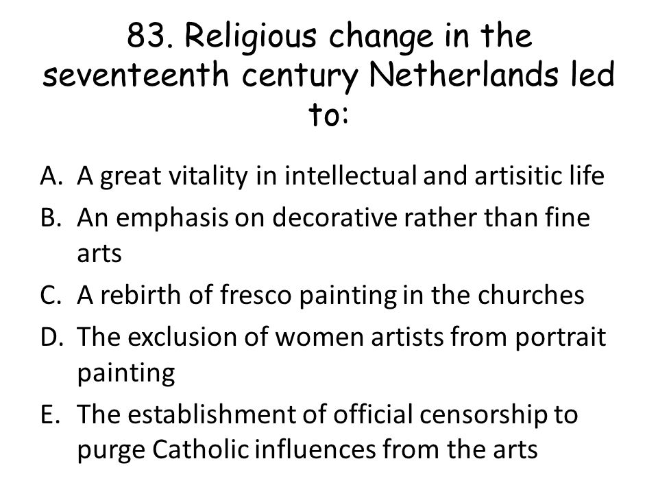 83. Religious change in the seventeenth century Netherlands led to: