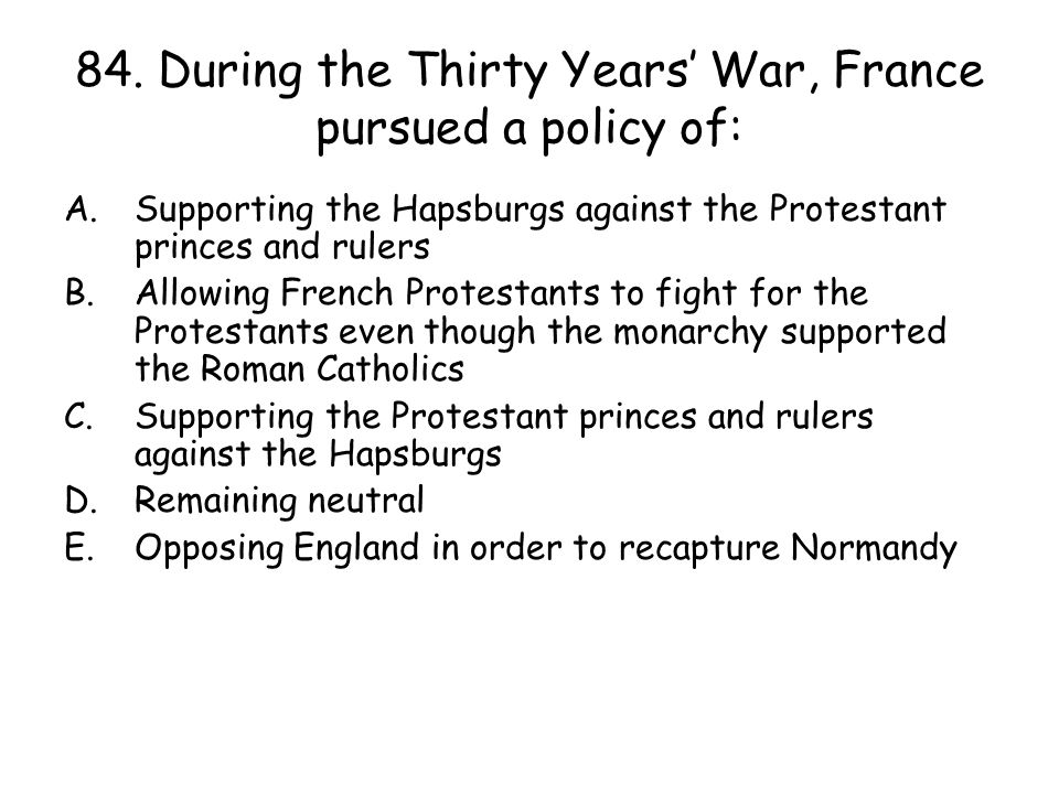 84. During the Thirty Years' War, France pursued a policy of: