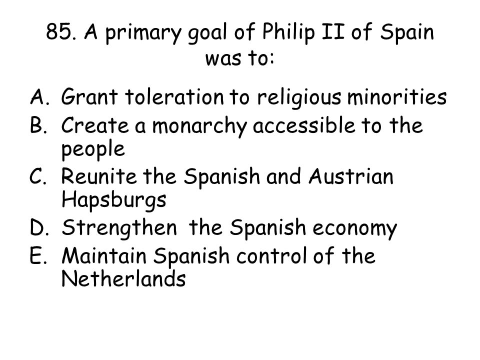 85. A primary goal of Philip II of Spain was to: