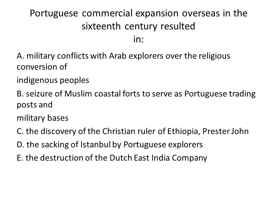 Portuguese commercial expansion overseas in the sixteenth century resulted in: