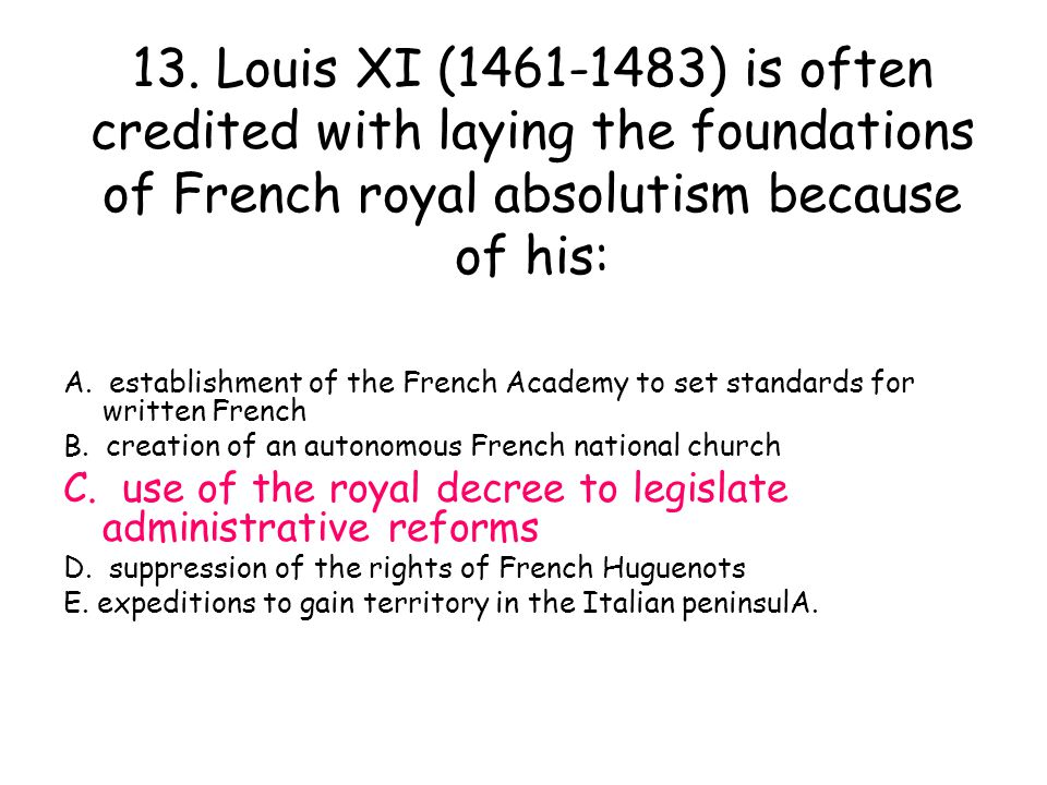 13. Louis XI (1461-1483) is often credited with laying the foundations of French royal absolutism because of his: