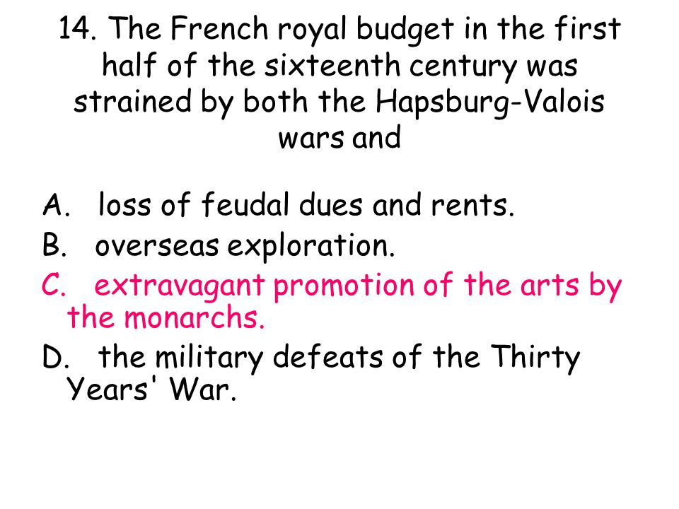 14. The French royal budget in the first half of the sixteenth century was strained by both the Hapsburg-Valois wars and